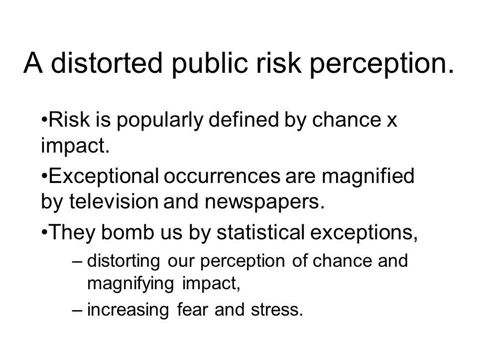 A distorted public risk perception. Risk is popularly defined by chance x impact. Exceptional occurrences are magnified by television and newspapers.
