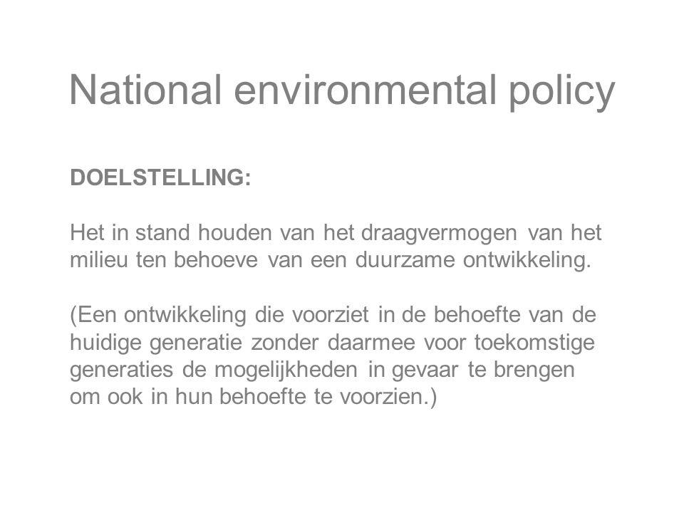 National environmental policy DOELSTELLING: Het in stand houden van het draagvermogen van het milieu ten behoeve van een duurzame ontwikkeling.