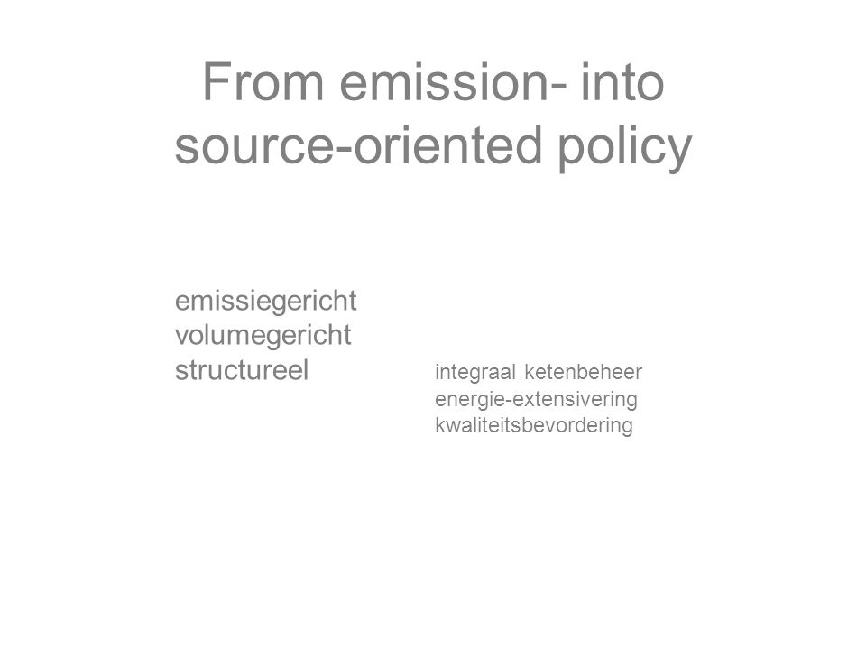 From emission- into source-oriented policy emissiegericht volumegericht structureel integraal ketenbeheer energie-extensivering kwaliteitsbevordering