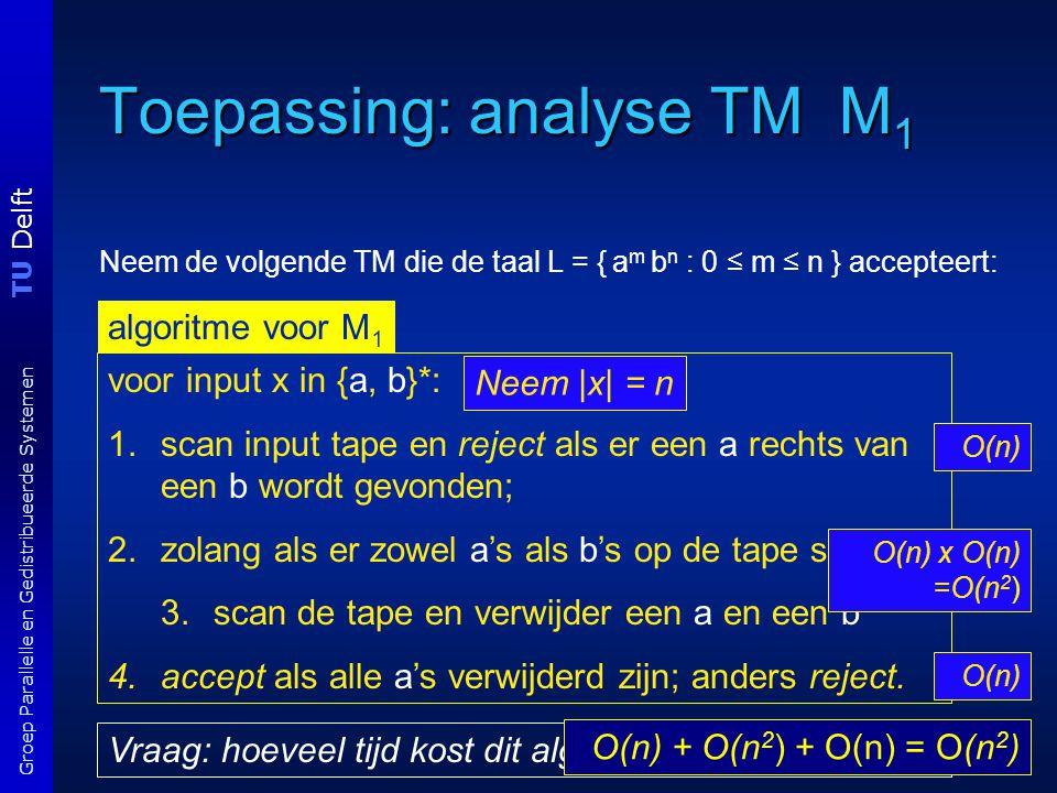 TU Delft Groep Parallelle en Gedistribueerde Systemen Toepassing: analyse TM M 1 Neem de volgende TM die de taal L = { a m b n : 0 ≤ m ≤ n } accepteert: algoritme voor M 1 voor input x in {a, b}*: 1.scan input tape en reject als er een a rechts van een b wordt gevonden; 2.zolang als er zowel a's als b's op de tape staan 3.scan de tape en verwijder een a en een b 4.accept als alle a's verwijderd zijn; anders reject.