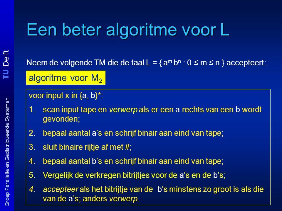TU Delft Groep Parallelle en Gedistribueerde Systemen Een beter algoritme voor L Neem de volgende TM die de taal L = { a m b n : 0 ≤ m ≤ n } accepteert: algoritme voor M 2 voor input x in {a, b}*: 1.scan input tape en verwerp als er een a rechts van een b wordt gevonden; 2.bepaal aantal a's en schrijf binair aan eind van tape; 3.sluit binaire rijtje af met #; 4.bepaal aantal b's en schrijf binair aan eind van tape; 5.Vergelijk de verkregen bitrijtjes voor de a's en de b's; 4.accepteer als het bitrijtje van de b's minstens zo groot is als die van de a's; anders verwerp.