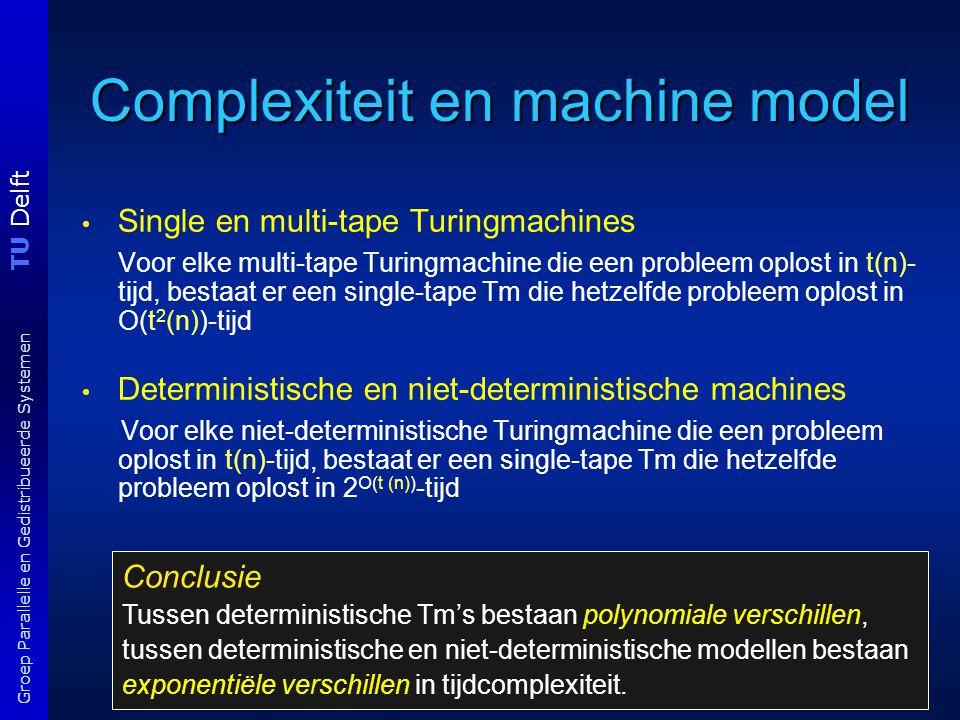 TU Delft Groep Parallelle en Gedistribueerde Systemen Complexiteit en machine model Single en multi-tape Turingmachines Voor elke multi-tape Turingmachine die een probleem oplost in t(n)- tijd, bestaat er een single-tape Tm die hetzelfde probleem oplost in O(t 2 (n))-tijd Deterministische en niet-deterministische machines Voor elke niet-deterministische Turingmachine die een probleem oplost in t(n)-tijd, bestaat er een single-tape Tm die hetzelfde probleem oplost in 2 O(t (n)) -tijd Conclusie Tussen deterministische Tm's bestaan polynomiale verschillen, tussen deterministische en niet-deterministische modellen bestaan exponentiële verschillen in tijdcomplexiteit.