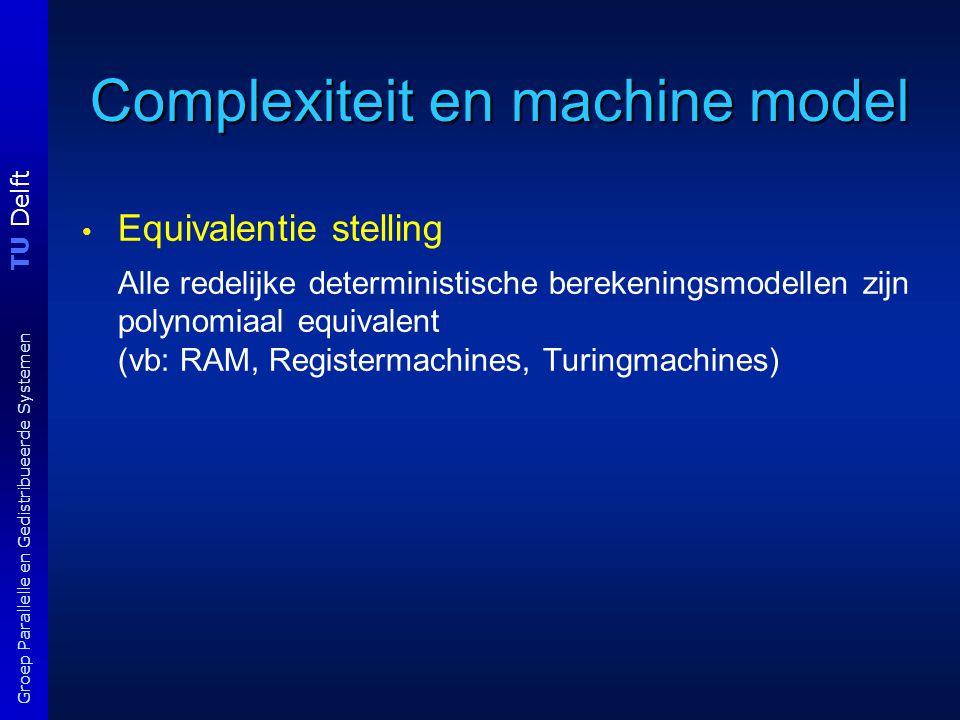 TU Delft Groep Parallelle en Gedistribueerde Systemen Complexiteit en machine model Equivalentie stelling Alle redelijke deterministische berekeningsmodellen zijn polynomiaal equivalent (vb: RAM, Registermachines, Turingmachines)