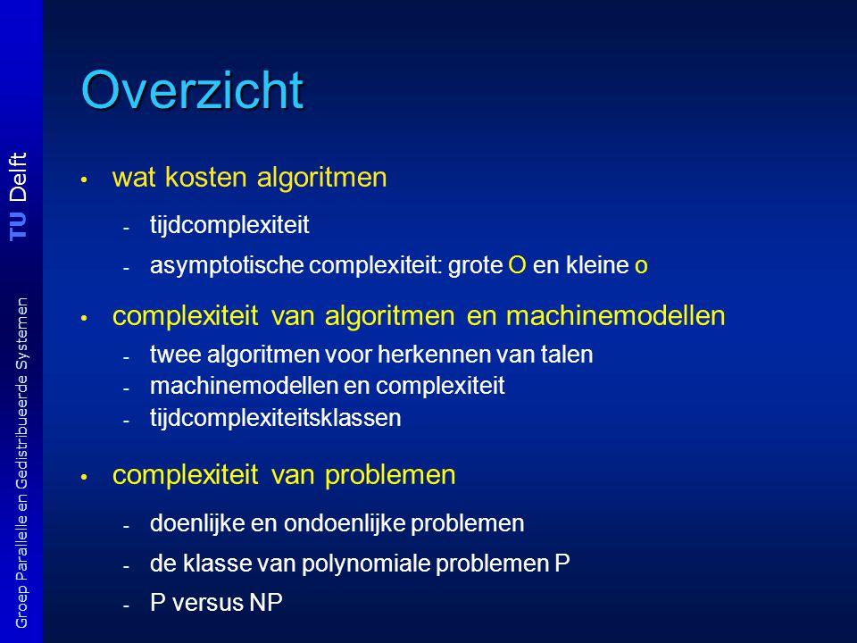 TU Delft Groep Parallelle en Gedistribueerde Systemen Tijdcomplexiteits klassen Complexiteits klasse TIME(t(n)) als t : N  N functie is dan is TIME( t(n) ) = { L : L wordt beslist door een deterministische Tm in O(t(n))-tijd } = de verzameling van alle talen beslist door O(t(n))-DTm's Voorbeeld: we hebben gezien dat de taal L = {a m b n : 1 ≤ m ≤ n } tot TIME(n 2 ) behoort.