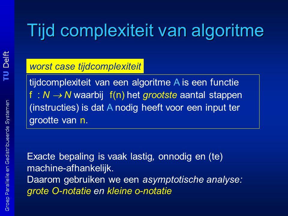 TU Delft Groep Parallelle en Gedistribueerde Systemen Tijd complexiteit van algoritme Grote O-notatie Voorbeelden f(n) = 2n 2 +9n+100 ===> f(n) = O(n 2 ) f(n) = a log k n===>f(n) = O(log 2 n) f(n) = 2 an+k ===> f(n) = 2 O(n) Laat f : N  R + en g : N  R +.