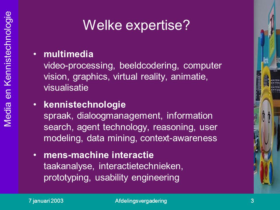 Media en Kennistechnologie 7 januari 2003Afdelingsvergadering3 Welke expertise? multimedia video-processing, beeldcodering, computer vision, graphics,