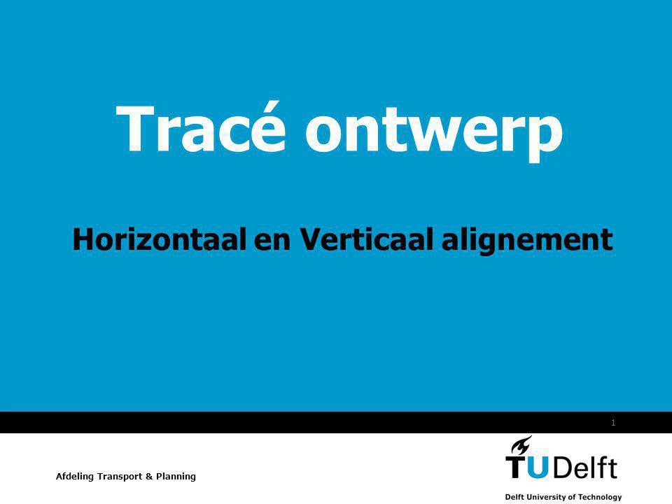 Vermelding onderdeel organisatie 1 Afdeling Transport & Planning Tracé ontwerp Horizontaal en Verticaal alignement