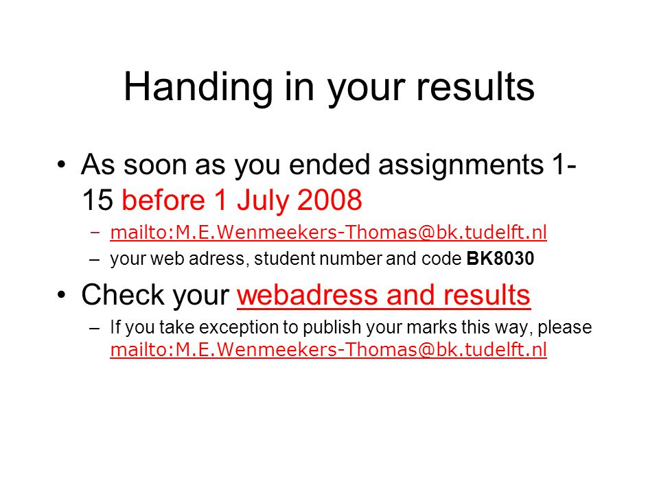 Handing in your results As soon as you ended assignments 1- 15 before 1 July 2008 –mailto:M.E.Wenmeekers-Thomas@bk.tudelft.nlmailto:M.E.Wenmeekers-Tho