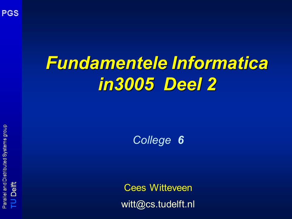 T U Delft Parallel and Distributed Systems group PGS Fundamentele Informatica in3005 Deel 2 College 6 Cees Witteveen witt@cs.tudelft.nl