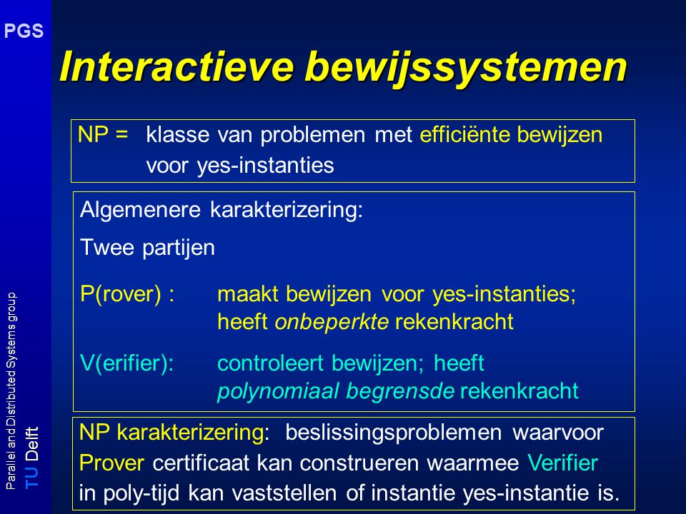 T U Delft Parallel and Distributed Systems group PGS Onderwerpen Approximatiealgoritmen - Optimaliseringsproblemen - Goed benaderbare problemen - Slecht benaderbare problemen Interactieve bewijssystemen - Interactive proof systems - Zero-knowledge proof systems Lerende machines - Turingmacines voor onoplosbare problemen - mind changes