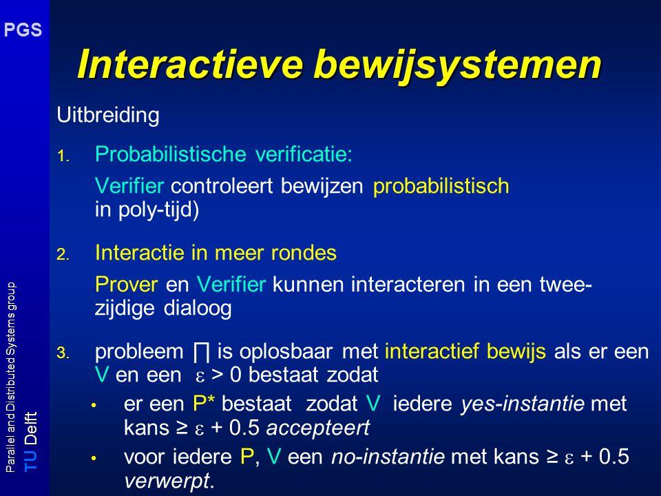 T U Delft Parallel and Distributed Systems group PGS Interactieve bewijssystemen Algemenere karakterizering: Twee partijen P(rover) : maakt bewijzen voor yes-instanties; heeft onbeperkte rekenkracht V(erifier): controleert bewijzen; heeft polynomiaal begrensde rekenkracht NP = klasse van problemen met efficiënte bewijzen voor yes-instanties NP karakterizering: beslissingsproblemen waarvoor Prover certificaat kan construeren waarmee Verifier in poly-tijd kan vaststellen of instantie yes-instantie is.