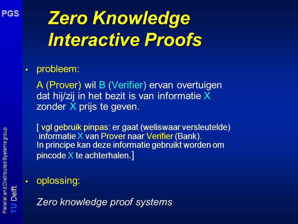 T U Delft Parallel and Distributed Systems group PGS Interactive proof systems Formeel (vervolg) Een probleem A is een IP probleem als er een polynomiale functie V bestaat en een willekeurige functie P zodat voor elke functie P* geldt: I is een yes-instantie van A  Pr[ (V,P) (I) = accept ] ≥ 2/3 I is een no-instantie van A  Pr[ ((V,P*) (I) = accept ] ≤ 1/3 Resultaat: IP = PSPACE