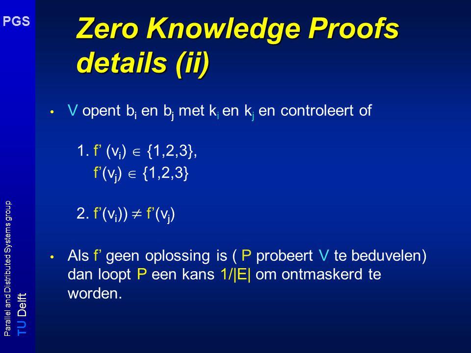 T U Delft Parallel and Distributed Systems group PGS Zero Knowledge Proofs: details (i) Stel instantie G =(V,E) gegeven en P weet kleuring f voor G, P maakt allereerst een permutatie f' van f, verzegelt alle kleuringen van knopen v i in boxen b i en stuurt de gelockte boxen naar V; V selecteert at random een kant {v i,v j } uit E en vraagt P om de sleutels van box i en box j P stuurt sleutels k i en k j