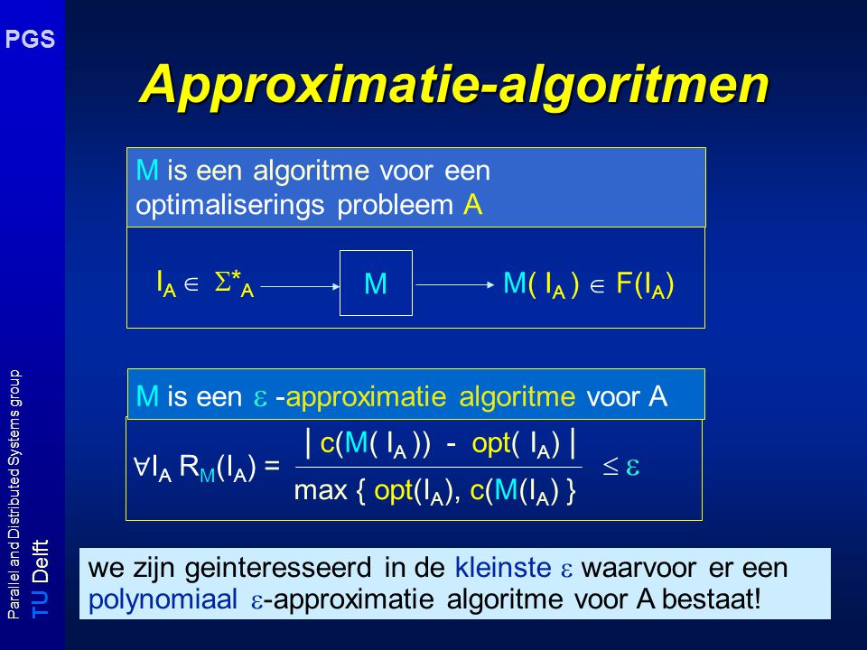 T U Delft Parallel and Distributed Systems group PGS Optimaliseringsproblemen c(y): waarde van oplossing y polynomiaal berekenbaar A is een optimaliserings probleem: Gegeven x in  * bepaal een y in F(x) met minimale/maximale kosten c(y).