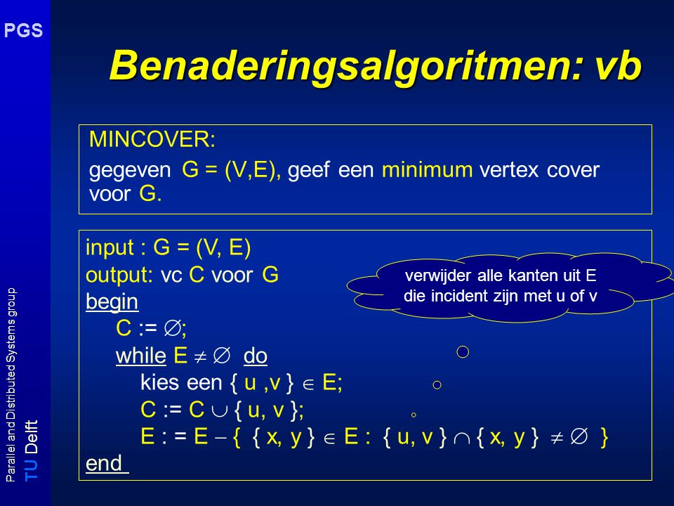 T U Delft Parallel and Distributed Systems group PGS Benaderingsalgoritmen: vb MINCOVER: gegeven G = (V,E), geef een minimum vertex cover voor G.