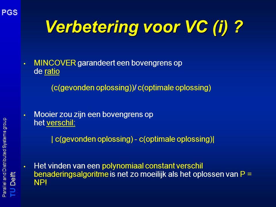 T U Delft Parallel and Distributed Systems group PGS Benaderingsalgoritmen voor MinCover Er bestaat een polynomiaal approximatie-algoritme dat een cover C vindt met: | C | / | Mincover |  2 - (log log V )/ (2 log V ) (Monien & Speckenmeyer 1985) Er bestaat geen polynomiaal approximatie-algoritme (tenzij P = NP) dat een cover C vindt waarvoor geldt: | C | / | Mincover |  1.1666 (Hästad 1997)