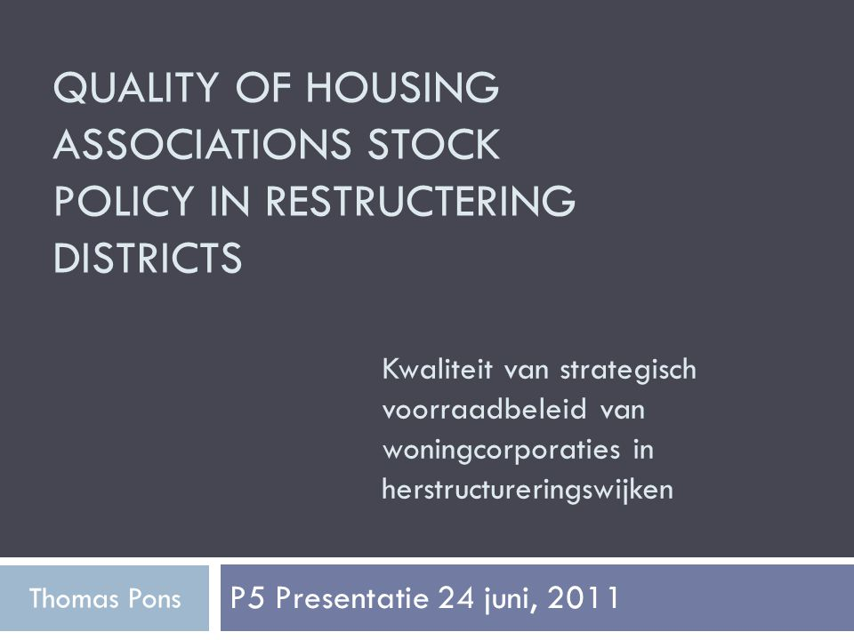 QUALITY OF HOUSING ASSOCIATIONS STOCK POLICY IN RESTRUCTERING DISTRICTS P5 Presentatie 24 juni, 2011 Thomas Pons Kwaliteit van strategisch voorraadbeleid van woningcorporaties in herstructureringswijken