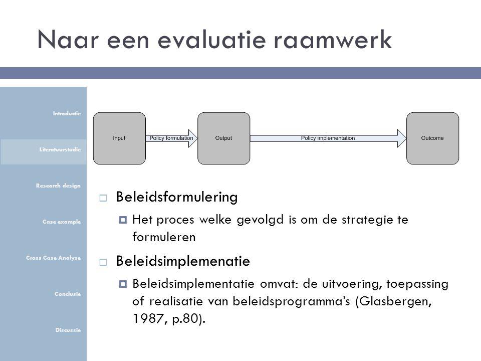 Naar een evaluatie raamwerk  Beleidsformulering  Het proces welke gevolgd is om de strategie te formuleren  Beleidsimplemenatie  Beleidsimplementatie omvat: de uitvoering, toepassing of realisatie van beleidsprogramma's (Glasbergen, 1987, p.80).