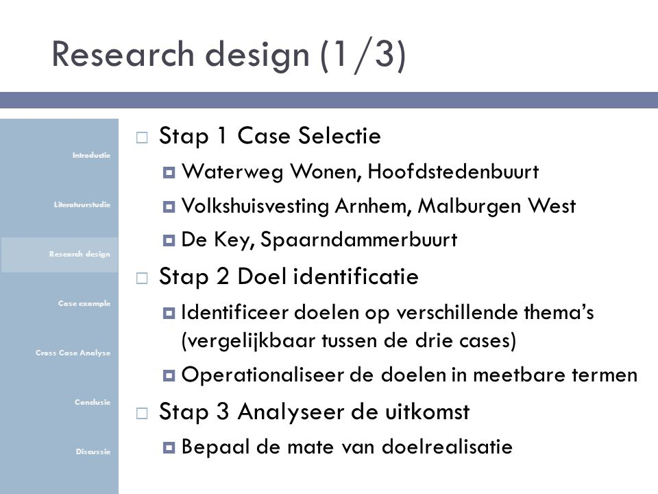 Research design (1/3)  Stap 1 Case Selectie  Waterweg Wonen, Hoofdstedenbuurt  Volkshuisvesting Arnhem, Malburgen West  De Key, Spaarndammerbuurt  Stap 2 Doel identificatie  Identificeer doelen op verschillende thema's (vergelijkbaar tussen de drie cases)  Operationaliseer de doelen in meetbare termen  Stap 3 Analyseer de uitkomst  Bepaal de mate van doelrealisatie Introductie Literatuurstudie Research design Case example Cross Case Analyse Conclusie Discussie