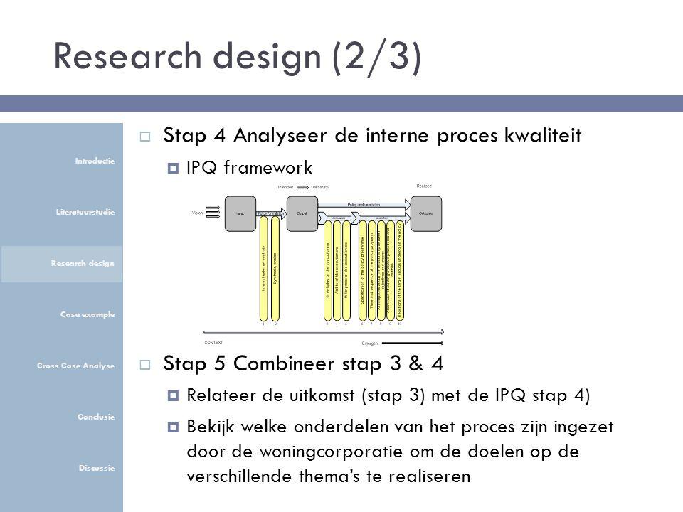 Research design (2/3)  Stap 4 Analyseer de interne proces kwaliteit  IPQ framework  Stap 5 Combineer stap 3 & 4  Relateer de uitkomst (stap 3) met de IPQ stap 4)  Bekijk welke onderdelen van het proces zijn ingezet door de woningcorporatie om de doelen op de verschillende thema's te realiseren Introductie Literatuurstudie Research design Case example Cross Case Analyse Conclusie Discussie