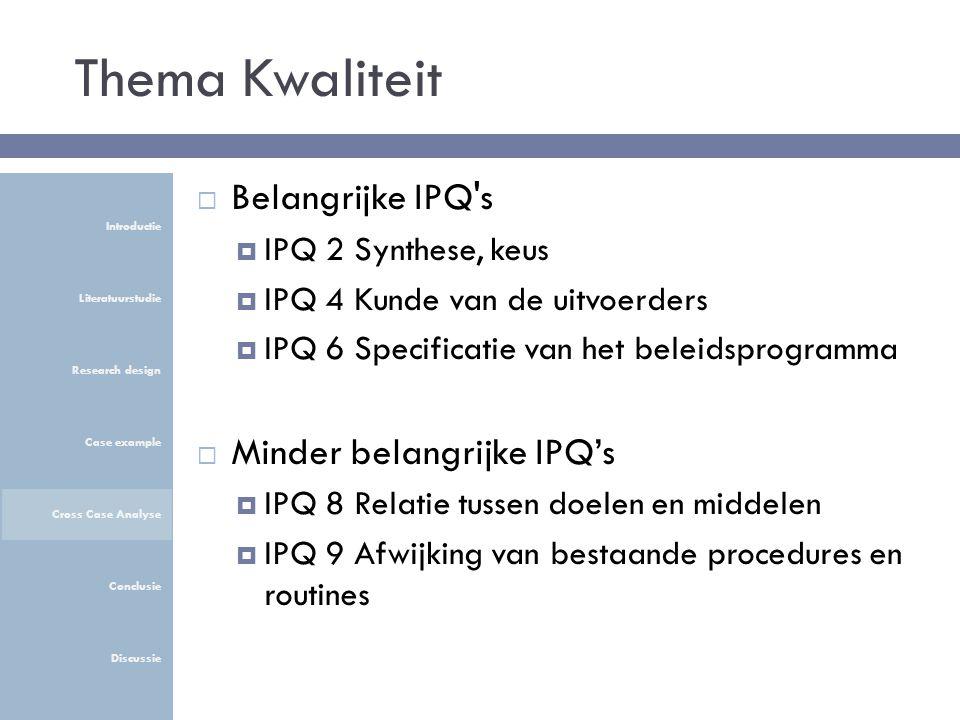 Thema Kwaliteit  Belangrijke IPQ s  IPQ 2 Synthese, keus  IPQ 4 Kunde van de uitvoerders  IPQ 6 Specificatie van het beleidsprogramma  Minder belangrijke IPQ's  IPQ 8 Relatie tussen doelen en middelen  IPQ 9 Afwijking van bestaande procedures en routines Introductie Literatuurstudie Research design Case example Cross Case Analyse Conclusie Discussie