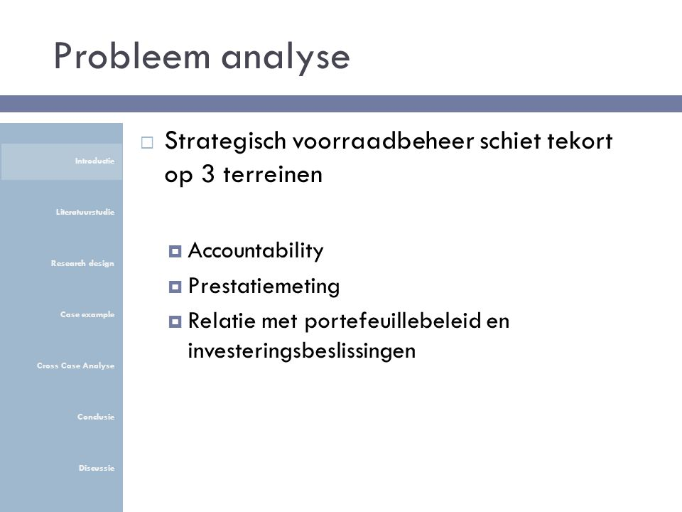 Probleem analyse  Strategisch voorraadbeheer schiet tekort op 3 terreinen  Accountability  Prestatiemeting  Relatie met portefeuillebeleid en investeringsbeslissingen Introductie Literatuurstudie Research design Case example Cross Case Analyse Conclusie Discussie