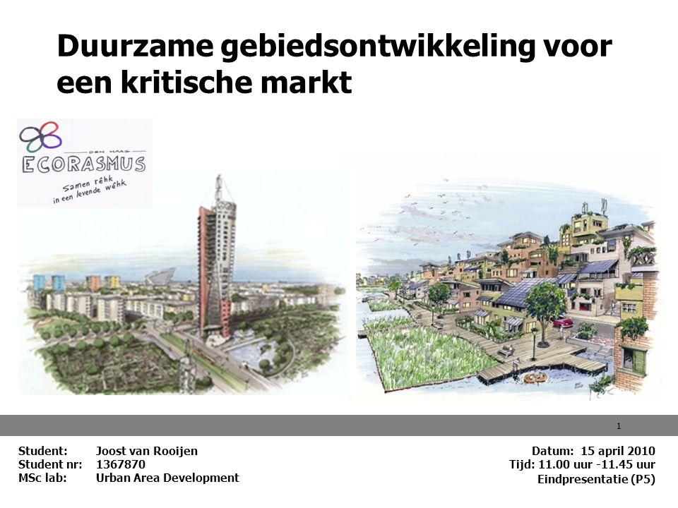 Datum: 15 april 2010 Tijd: 11.00 uur -11.45 uur 1 Duurzame gebiedsontwikkeling voor een kritische markt Student: Joost van Rooijen Student nr: 1367870