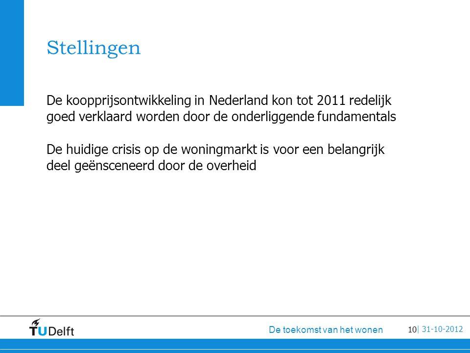 10 De toekomst van het wonen | 31-10-2012 Stellingen De koopprijsontwikkeling in Nederland kon tot 2011 redelijk goed verklaard worden door de onderliggende fundamentals De huidige crisis op de woningmarkt is voor een belangrijk deel geënsceneerd door de overheid