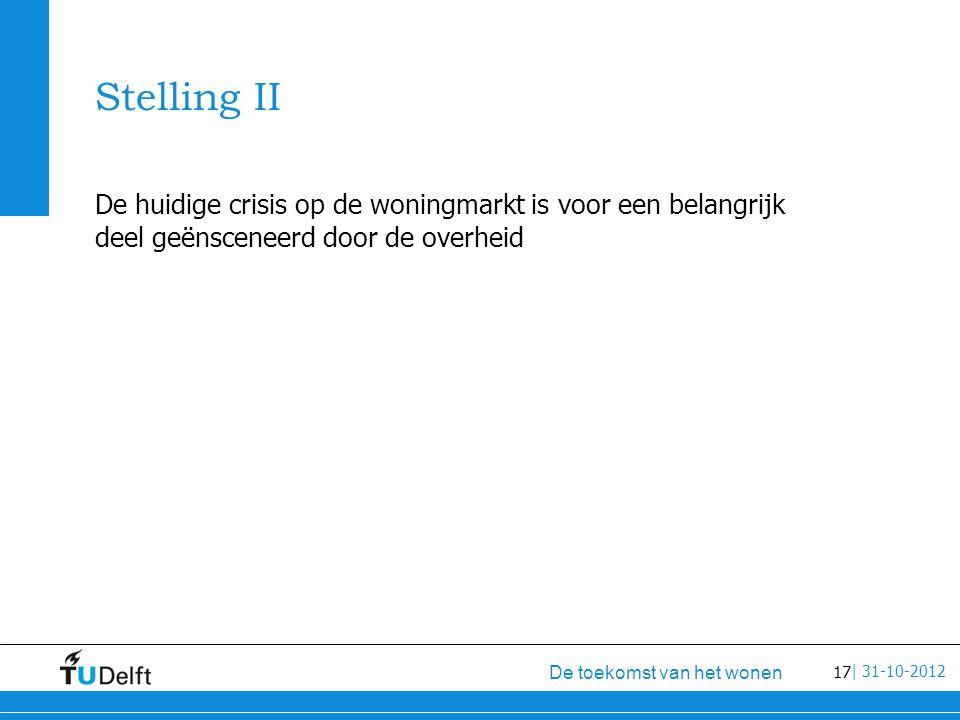 17 De toekomst van het wonen | 31-10-2012 Stelling II De huidige crisis op de woningmarkt is voor een belangrijk deel geënsceneerd door de overheid