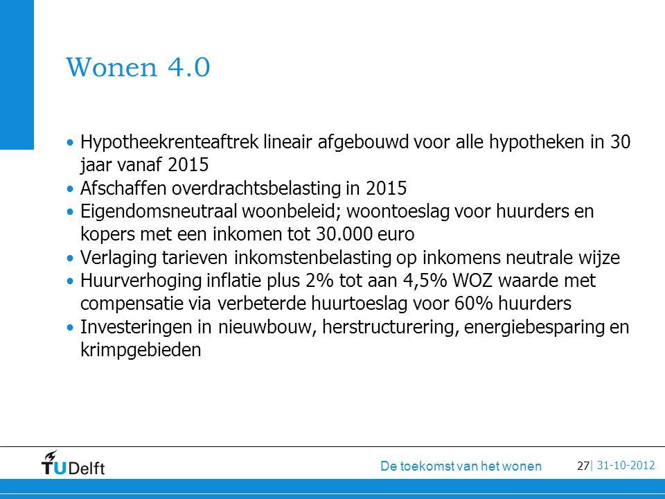 27 De toekomst van het wonen | 31-10-2012 Wonen 4.0 Hypotheekrenteaftrek lineair afgebouwd voor alle hypotheken in 30 jaar vanaf 2015 Afschaffen overdrachtsbelasting in 2015 Eigendomsneutraal woonbeleid; woontoeslag voor huurders en kopers met een inkomen tot 30.000 euro Verlaging tarieven inkomstenbelasting op inkomens neutrale wijze Huurverhoging inflatie plus 2% tot aan 4,5% WOZ waarde met compensatie via verbeterde huurtoeslag voor 60% huurders Investeringen in nieuwbouw, herstructurering, energiebesparing en krimpgebieden