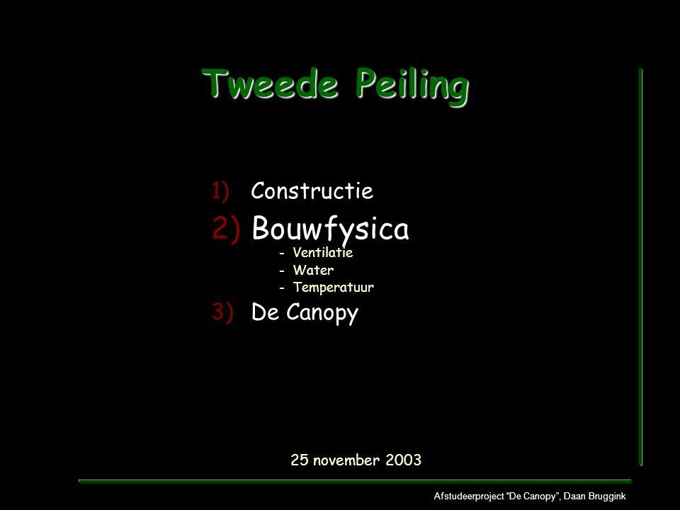 Afstudeerproject De Canopy , Daan Bruggink Tweede Peiling 1)Constructie 2)Bouwfysica - Ventilatie - Water - Temperatuur 3)De Canopy 25 november 2003