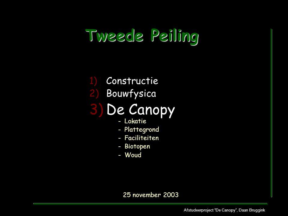 Afstudeerproject De Canopy , Daan Bruggink Tweede Peiling 1)Constructie 2)Bouwfysica 3)De Canopy - Lokatie - Plattegrond - Faciliteiten - Biotopen - Woud 25 november 2003