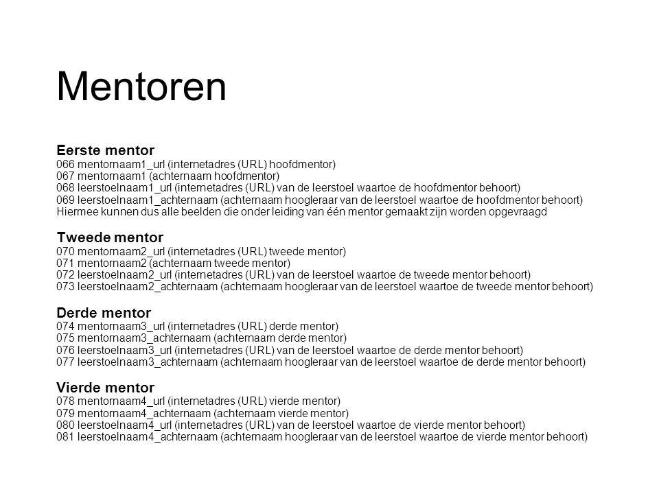 Mentoren Eerste mentor 066 mentornaam1_url (internetadres (URL) hoofdmentor) 067 mentornaam1 (achternaam hoofdmentor) 068 leerstoelnaam1_url (internetadres (URL) van de leerstoel waartoe de hoofdmentor behoort) 069 leerstoelnaam1_achternaam (achternaam hoogleraar van de leerstoel waartoe de hoofdmentor behoort) Hiermee kunnen dus alle beelden die onder leiding van één mentor gemaakt zijn worden opgevraagd Tweede mentor 070 mentornaam2_url (internetadres (URL) tweede mentor) 071 mentornaam2 (achternaam tweede mentor) 072 leerstoelnaam2_url (internetadres (URL) van de leerstoel waartoe de tweede mentor behoort) 073 leerstoelnaam2_achternaam (achternaam hoogleraar van de leerstoel waartoe de tweede mentor behoort) Derde mentor 074 mentornaam3_url (internetadres (URL) derde mentor) 075 mentornaam3_achternaam (achternaam derde mentor) 076 leerstoelnaam3_url (internetadres (URL) van de leerstoel waartoe de derde mentor behoort) 077 leerstoelnaam3_achternaam (achternaam hoogleraar van de leerstoel waartoe de derde mentor behoort) Vierde mentor 078 mentornaam4_url (internetadres (URL) vierde mentor) 079 mentornaam4_achternaam (achternaam vierde mentor) 080 leerstoelnaam4_url (internetadres (URL) van de leerstoel waartoe de vierde mentor behoort) 081 leerstoelnaam4_achternaam (achternaam hoogleraar van de leerstoel waartoe de vierde mentor behoort)