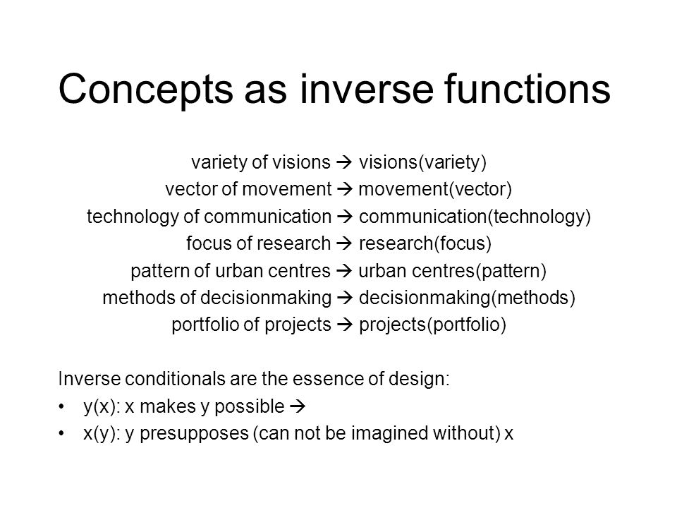 Concepts as inverse functions variety of visions  visions(variety) vector of movement  movement(vector) technology of communication  communication(technology) focus of research  research(focus) pattern of urban centres  urban centres(pattern) methods of decisionmaking  decisionmaking(methods) portfolio of projects  projects(portfolio) Inverse conditionals are the essence of design: y(x): x makes y possible  x(y): y presupposes (can not be imagined without) x