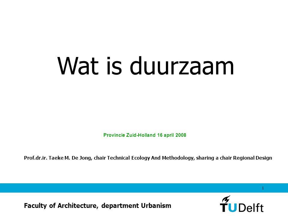 1 Wat is duurzaam Provincie Zuid-Holland 16 april 2008 Prof.dr.ir. Taeke M. De Jong, chair Technical Ecology And Methodology, sharing a chair Regional