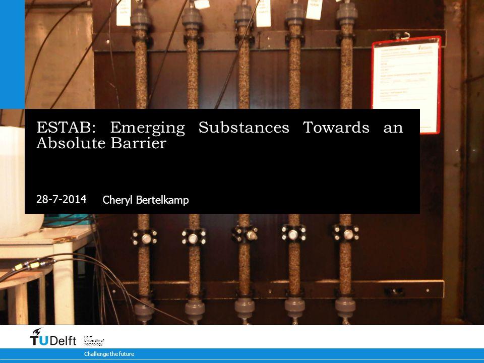28-7-2014 Challenge the future Delft University of Technology ESTAB: Emerging Substances Towards an Absolute Barrier Cheryl Bertelkamp