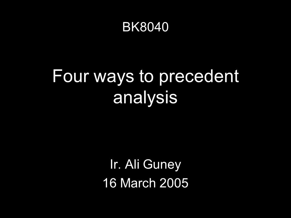 Four ways to precedent analysis Ir. Ali Guney 16 March 2005 BK8040