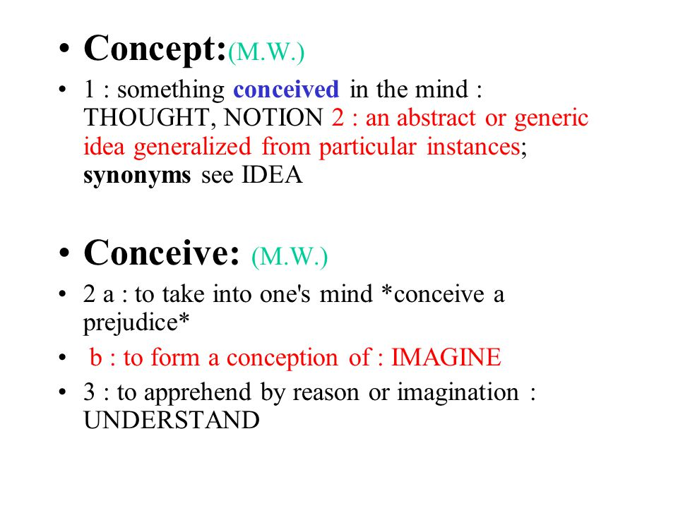 Concept: (M.W.) 1 : something conceived in the mind : THOUGHT, NOTION 2 : an abstract or generic idea generalized from particular instances; synonyms see IDEA Conceive: (M.W.) 2 a : to take into one s mind *conceive a prejudice* b : to form a conception of : IMAGINE 3 : to apprehend by reason or imagination : UNDERSTAND