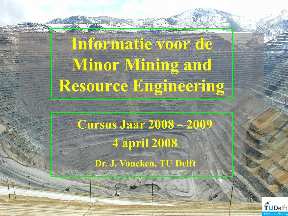 Informatie voor de Minor Mining and Resource Engineering Cursus Jaar 2008 – 2009 4 april 2008 Dr.