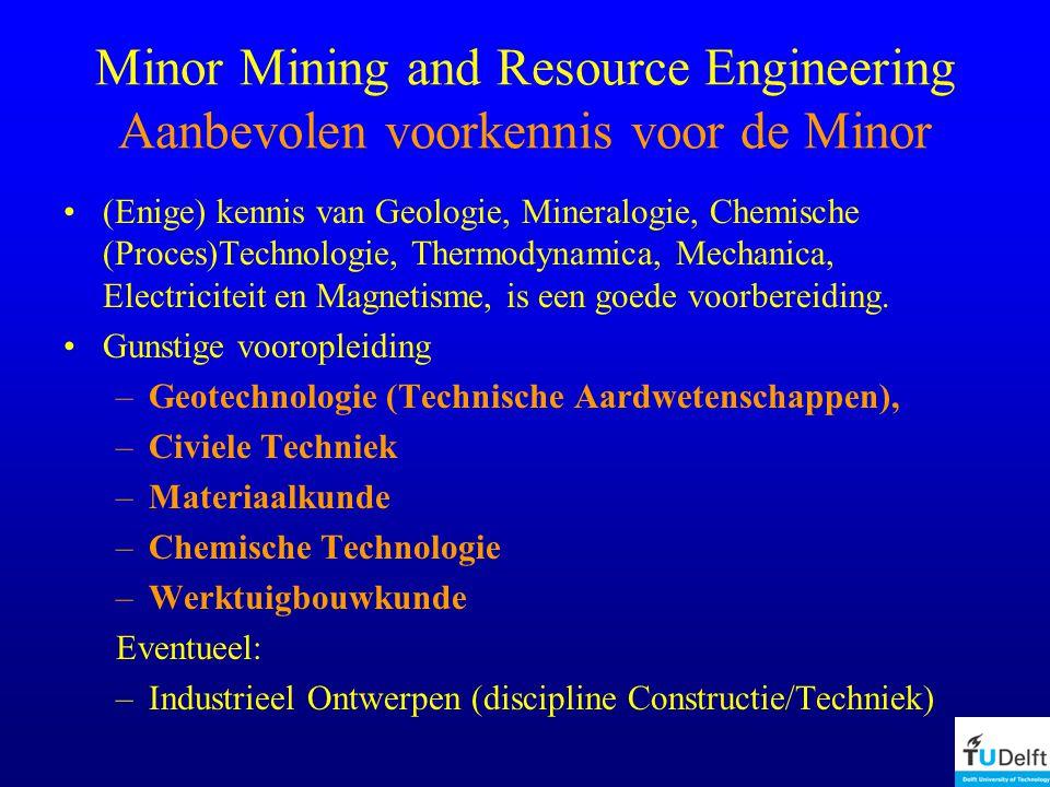 Minor Mining and Resource Engineering Aanbevolen voorkennis voor de Minor (Enige) kennis van Geologie, Mineralogie, Chemische (Proces)Technologie, Thermodynamica, Mechanica, Electriciteit en Magnetisme, is een goede voorbereiding.