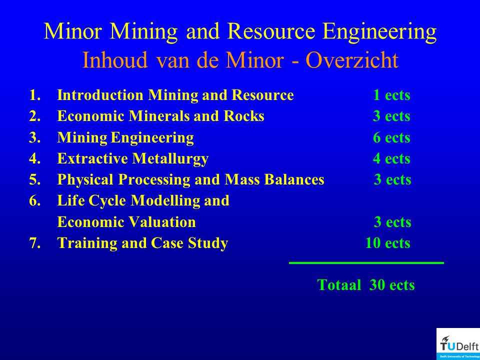Minor Mining and Resource Engineering Inhoud van de Minor - Overzicht 1.Introduction Mining and Resource 1 ects 2.Economic Minerals and Rocks 3 ects 3