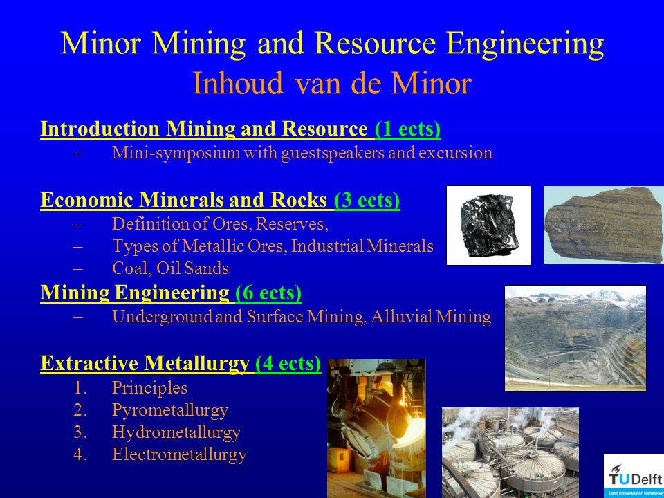 Minor Mining and Resource Engineering Inhoud van de Minor Introduction Mining and Resource (1 ects) –Mini-symposium with guestspeakers and excursion E