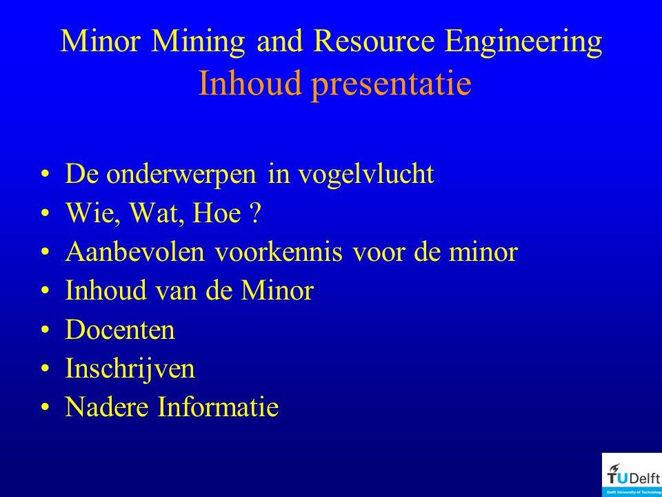 Minor Mining and Resource Engineering Inhoud presentatie De onderwerpen in vogelvlucht Wie, Wat, Hoe .