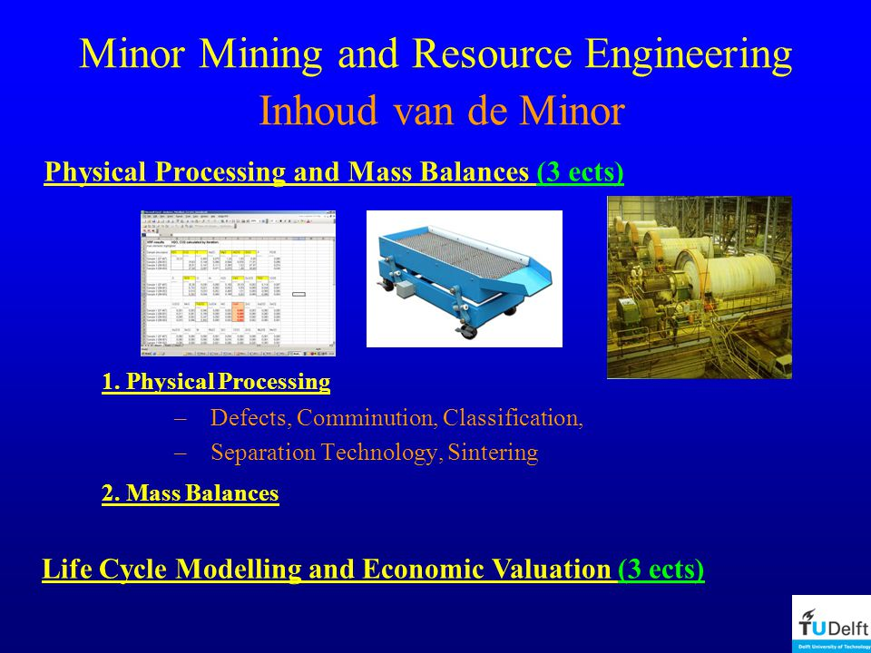 Minor Mining and Resource Engineering Inhoud van de Minor Physical Processing and Mass Balances (3 ects) 1.