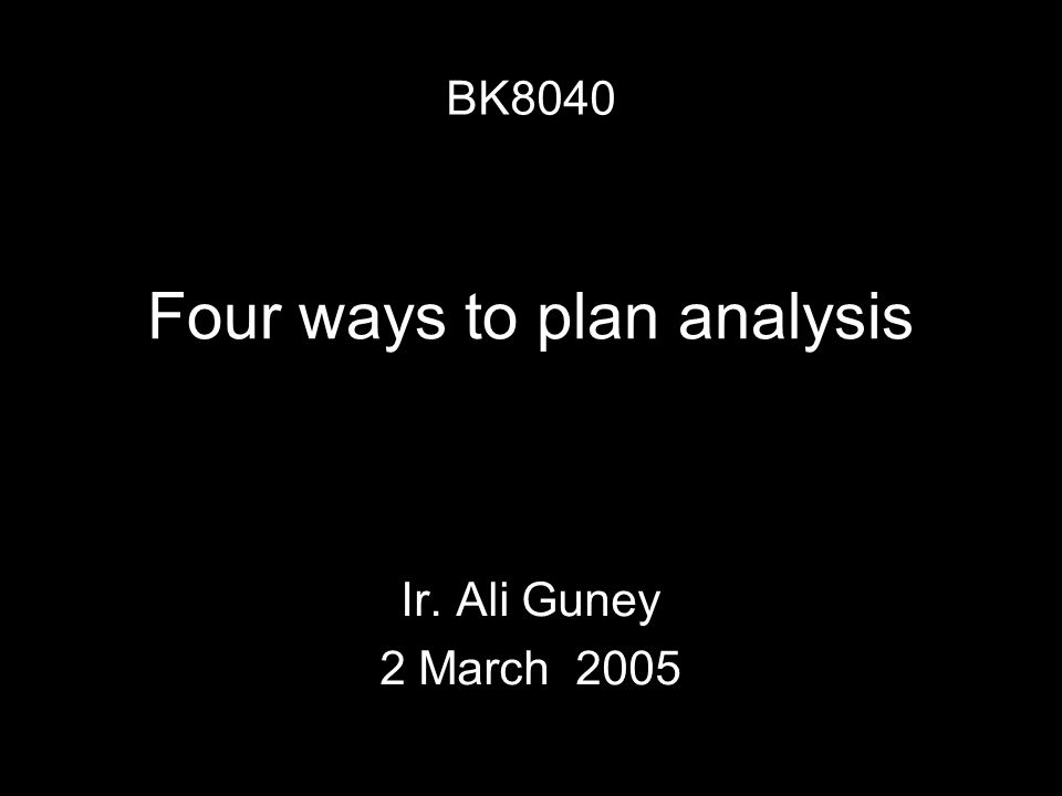 Four ways to plan analysis Ir. Ali Guney 2 March 2005 BK8040