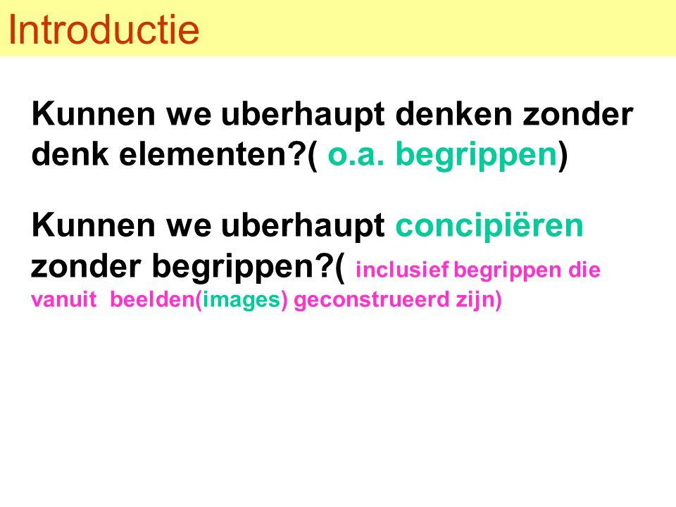Introductie Kunnen we uberhaupt denken zonder denk elementen?( o.a. begrippen) Kunnen we uberhaupt concipiëren zonder begrippen?( inclusief begrippen