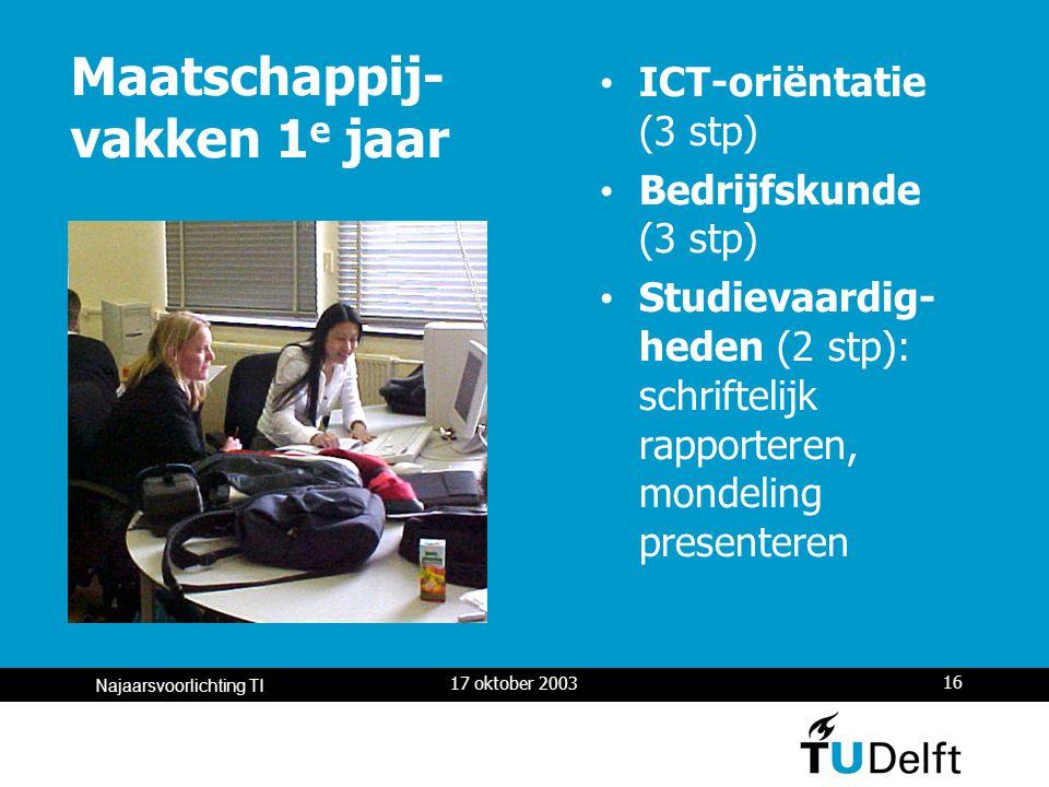 17 oktober 2003 16 Najaarsvoorlichting TI Maatschappij- vakken 1 e jaar ICT-oriëntatie (3 stp) Bedrijfskunde (3 stp) Studievaardig- heden (2 stp): schriftelijk rapporteren, mondeling presenteren