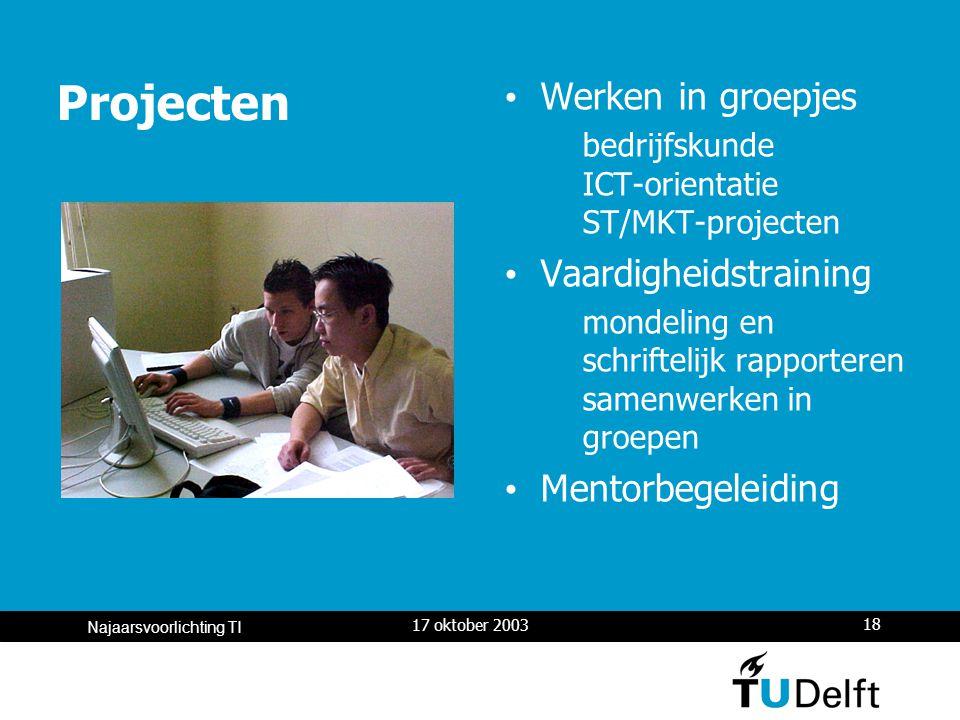 17 oktober 2003 18 Najaarsvoorlichting TI Projecten Werken in groepjes bedrijfskunde ICT-orientatie ST/MKT-projecten Vaardigheidstraining mondeling en schriftelijk rapporteren samenwerken in groepen Mentorbegeleiding
