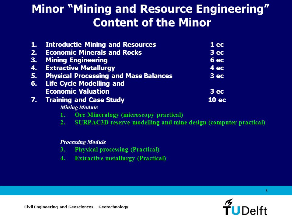 8 Minor Mining and Resource Engineering Content of the Minor 1.Introductie Mining and Resources 1 ec 2.Economic Minerals and Rocks 3 ec 3.Mining Engineering 6 ec 4.Extractive Metallurgy 4 ec 5.Physical Processing and Mass Balances 3 ec 6.Life Cycle Modelling and Economic Valuation 3 ec 7.Training and Case Study 10 ec Mining Module 1.Ore Mineralogy (microscopy practical) 2.SURPAC3D reserve modelling and mine design (computer practical) Processing Module 3.Physical processing (Practical) 4.Extractive metallurgy (Practical) Civil Engineering and Geosciences - Geotechnology