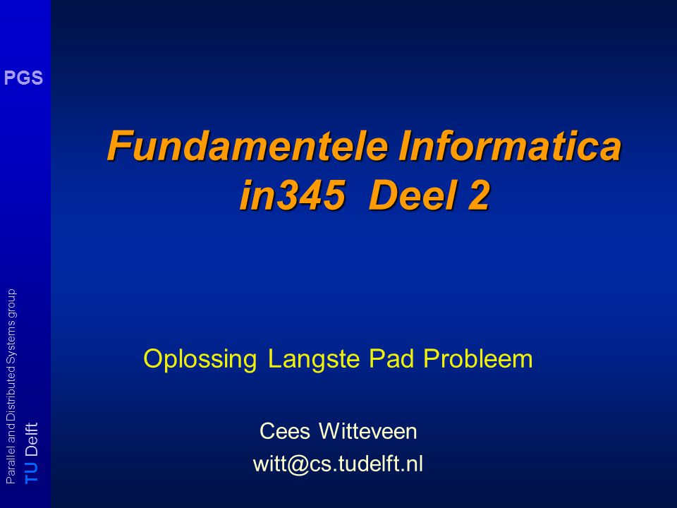 T U Delft Parallel and Distributed Systems group PGS Fundamentele Informatica in345 Deel 2 Oplossing Langste Pad Probleem Cees Witteveen witt@cs.tudelft.nl